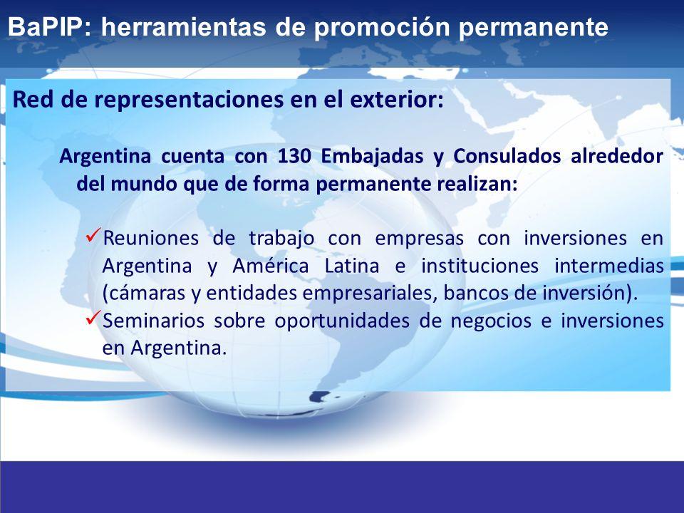 17 BaPIP: herramientas de promoción permanente Red de representaciones en el exterior: Argentina cuenta con 130 Embajadas y Consulados alrededor del mundo que de forma permanente realizan: Reuniones de trabajo con empresas con inversiones en Argentina y América Latina e instituciones intermedias (cámaras y entidades empresariales, bancos de inversión).