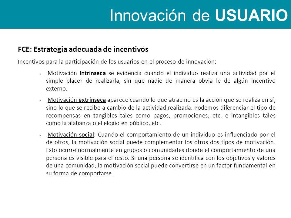 Innovación de USUARIO FCE: Estrategia adecuada de incentivos Incentivos para la participación de los usuarios en el proceso de innovación: Motivación intrínseca se evidencia cuando el individuo realiza una actividad por el simple placer de realizarla, sin que nadie de manera obvia le de algún incentivo externo.