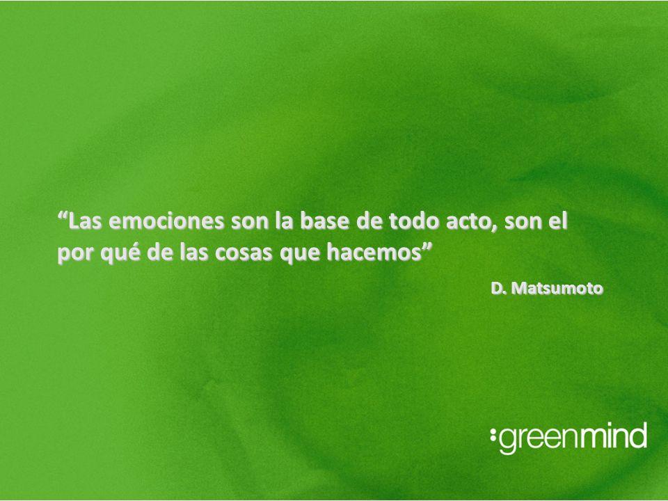 Las emociones son la base de todo acto, son el por qué de las cosas que hacemos D. Matsumoto