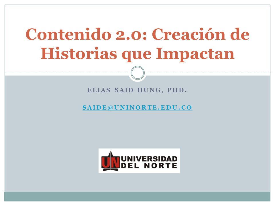 ELIAS SAID HUNG, PHD. SAIDE@UNINORTE.EDU.CO Contenido 2.0: Creación de Historias que Impactan