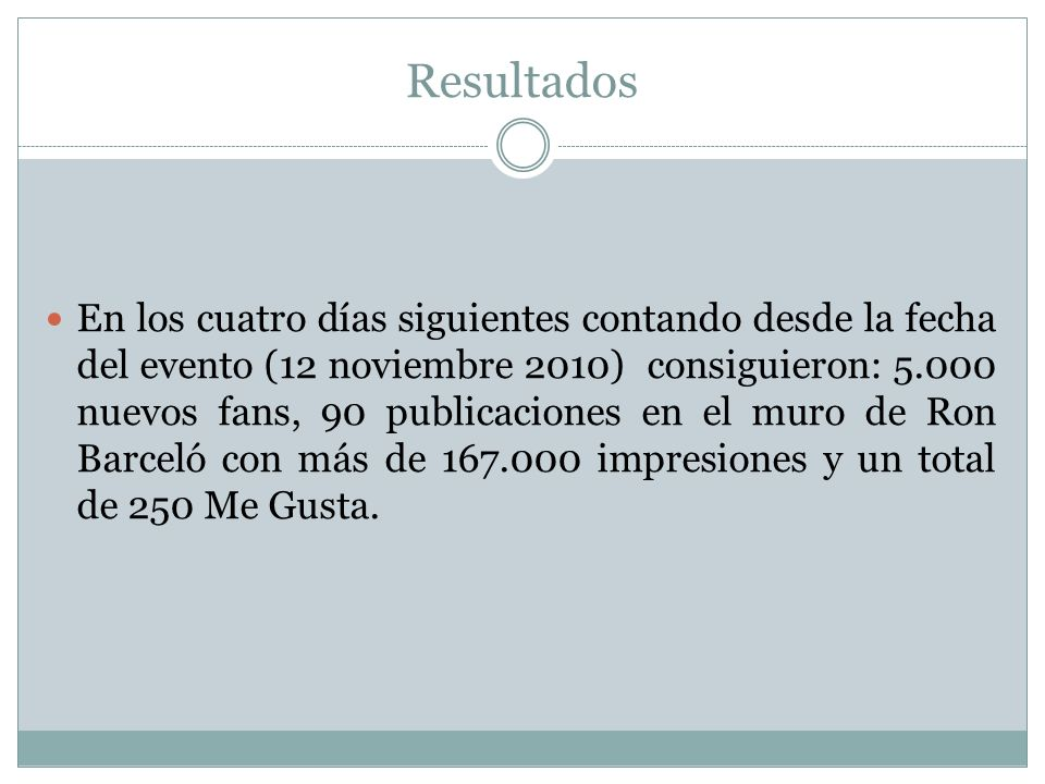 Resultados En los cuatro días siguientes contando desde la fecha del evento (12 noviembre 2010) consiguieron: 5.000 nuevos fans, 90 publicaciones en el muro de Ron Barceló con más de 167.000 impresiones y un total de 250 Me Gusta.
