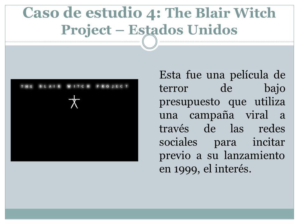Caso de estudio 4: The Blair Witch Project – Estados Unidos Esta fue una película de terror de bajo presupuesto que utiliza una campaña viral a través de las redes sociales para incitar previo a su lanzamiento en 1999, el interés.