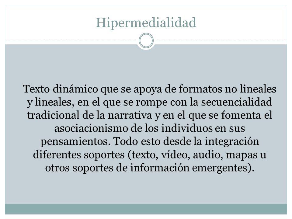 Hipermedialidad Texto dinámico que se apoya de formatos no lineales y lineales, en el que se rompe con la secuencialidad tradicional de la narrativa y en el que se fomenta el asociacionismo de los individuos en sus pensamientos.