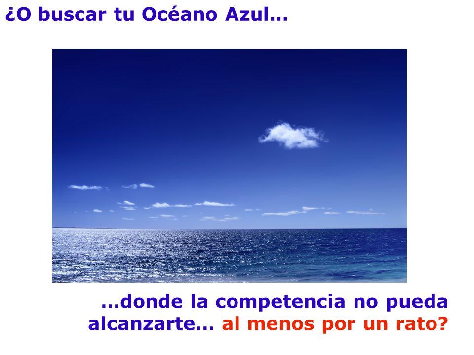 ¿O buscar tu Océano Azul… …donde la competencia no pueda alcanzarte… al menos por un rato