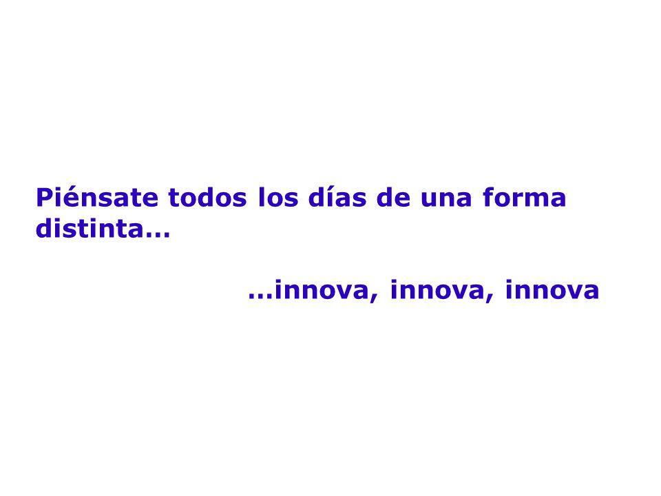Piénsate todos los días de una forma distinta… …innova, innova, innova