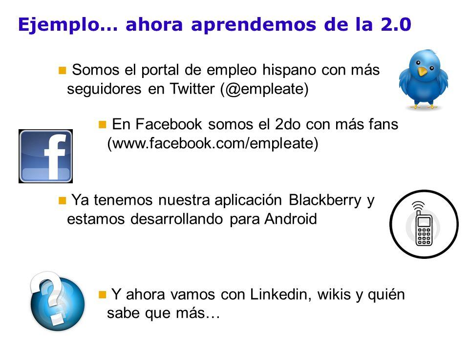 Ejemplo… ahora aprendemos de la 2.0 Y ahora vamos con Linkedin, wikis y quién sabe que más… En Facebook somos el 2do con más fans (www.facebook.com/empleate) Somos el portal de empleo hispano con más seguidores en Twitter (@empleate) Ya tenemos nuestra aplicación Blackberry y estamos desarrollando para Android