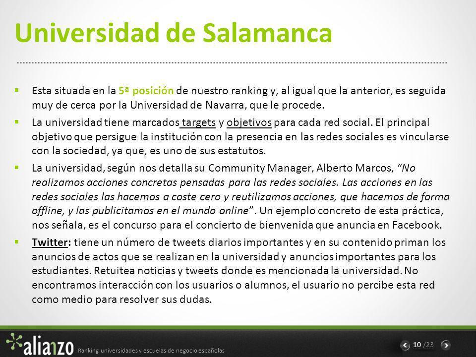 Ranking universidades y escuelas de negocio españolas 10 /23 Universidad de Salamanca Esta situada en la 5ª posición de nuestro ranking y, al igual que la anterior, es seguida muy de cerca por la Universidad de Navarra, que le procede.
