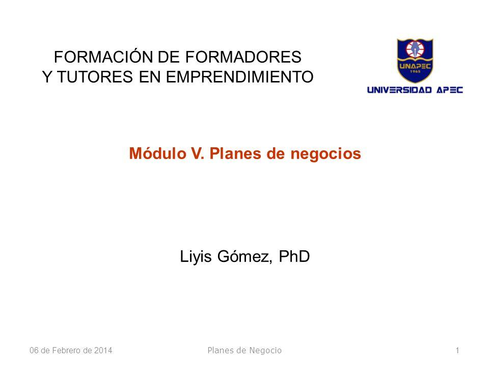 06 de Febrero de 20141 FORMACIÓN DE FORMADORES Y TUTORES EN EMPRENDIMIENTO Módulo V. Planes de negocios Liyis Gómez, PhD Planes de Negocio