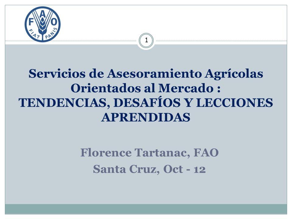 Servicios de Asesoramiento Agrícolas Orientados al Mercado : TENDENCIAS, DESAFÍOS Y LECCIONES APRENDIDAS 1 Florence Tartanac, FAO Santa Cruz, Oct - 12