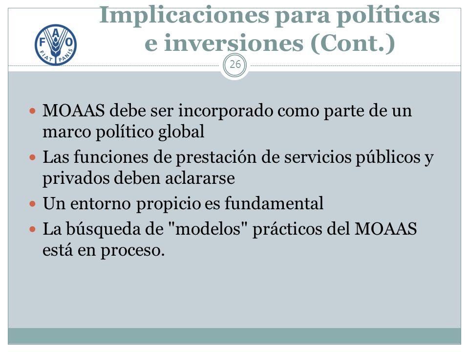 Implicaciones para políticas e inversiones (Cont.) 26 MOAAS debe ser incorporado como parte de un marco político global Las funciones de prestación de servicios públicos y privados deben aclararse Un entorno propicio es fundamental La búsqueda de modelos prácticos del MOAAS está en proceso.