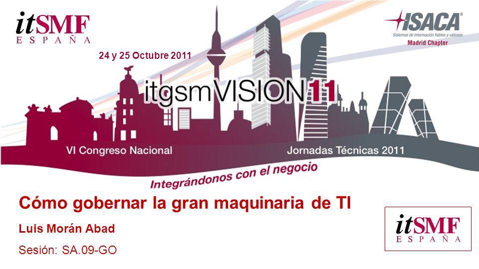 24 y 25 Octubre 2011 Cómo gobernar la gran maquinaria de TI Luis Morán Abad Sesión: SA.09-GO