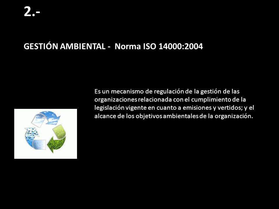 2.- GESTIÓN AMBIENTAL - Norma ISO 14000:2004 Es un mecanismo de regulación de la gestión de las organizaciones relacionada con el cumplimiento de la legislación vigente en cuanto a emisiones y vertidos; y el alcance de los objetivos ambientales de la organización.