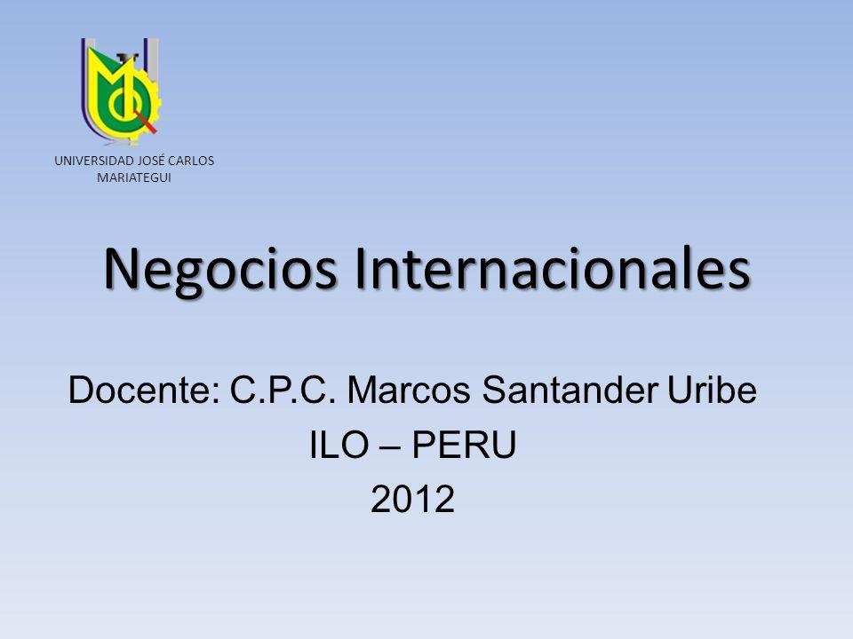 Negocios Internacionales Docente: C.P.C. Marcos Santander Uribe ILO – PERU 2012 UNIVERSIDAD JOSÉ CARLOS MARIATEGUI