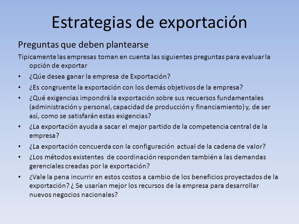 Estrategias de exportación Preguntas que deben plantearse Tipicamente las empresas toman en cuenta las siguientes preguntas para evaluar la opción de