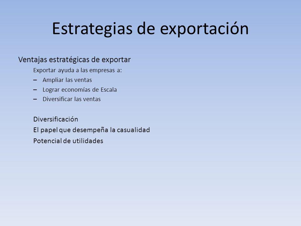 Estrategias de exportación Ventajas estratégicas de exportar Exportar ayuda a las empresas a: – Ampliar las ventas – Lograr economías de Escala – Dive