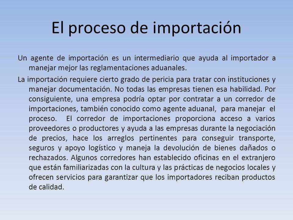 El proceso de importación Un agente de importación es un intermediario que ayuda al importador a manejar mejor las reglamentaciones aduanales. La impo