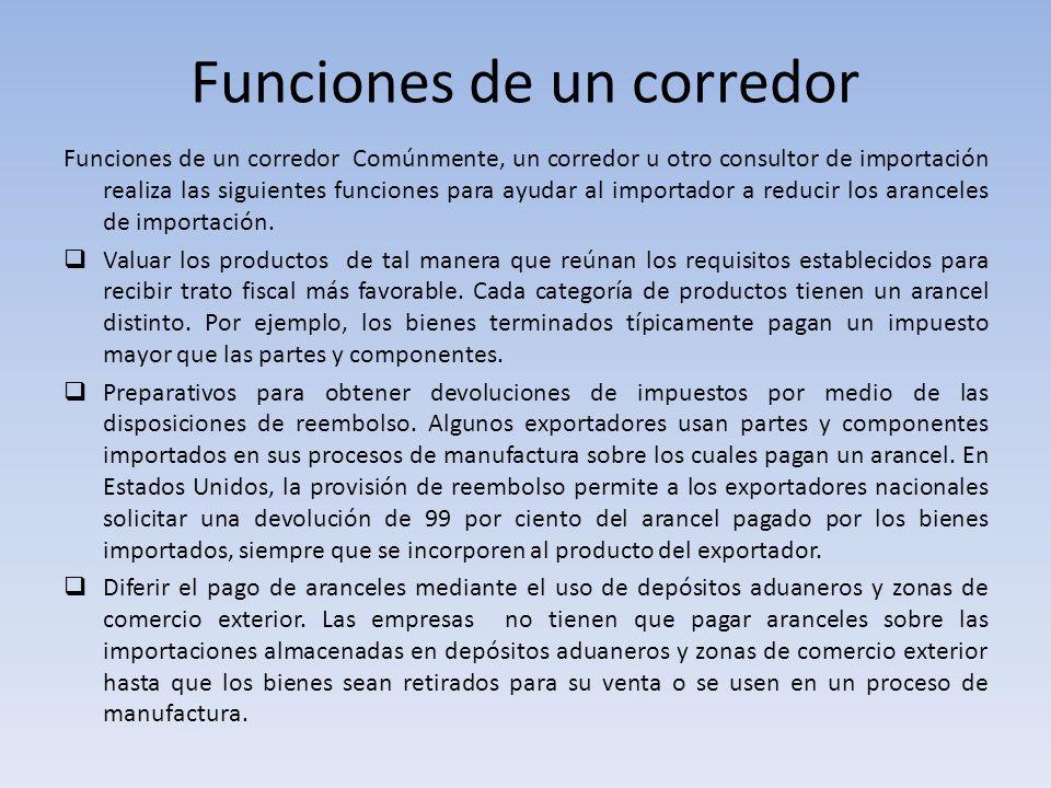 Funciones de un corredor Comúnmente, un corredor u otro consultor de importación realiza las siguientes funciones para ayudar al importador a reducir
