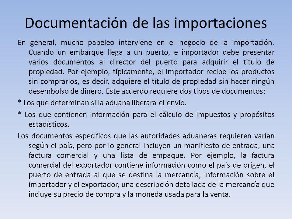 Documentación de las importaciones En general, mucho papeleo interviene en el negocio de la importación. Cuando un embarque llega a un puerto, e impor