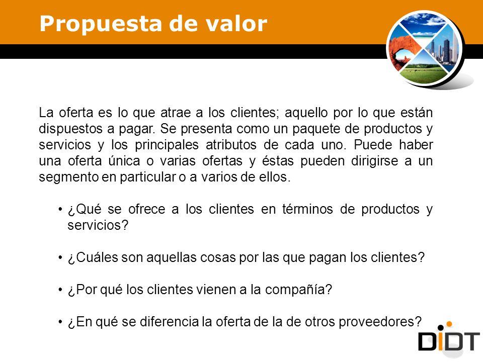 Propuesta de valor La oferta es lo que atrae a los clientes; aquello por lo que están dispuestos a pagar. Se presenta como un paquete de productos y s