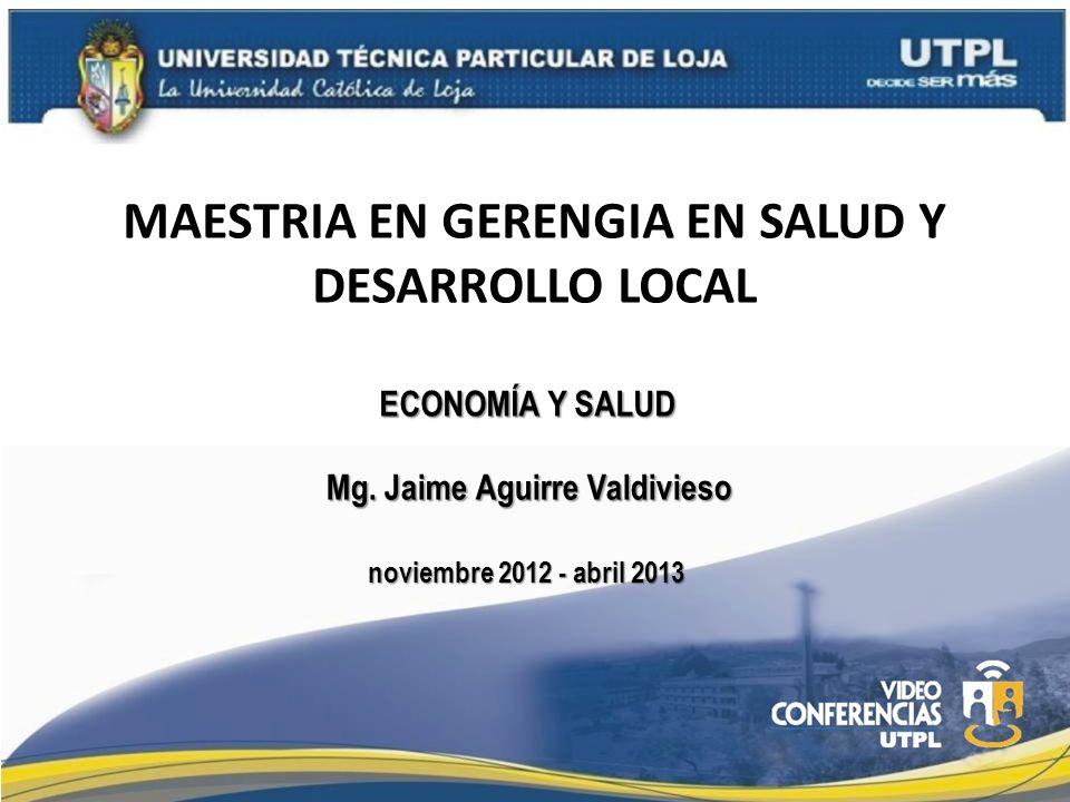 MAESTRIA EN GERENGIA EN SALUD Y DESARROLLO LOCAL ECONOMÍA Y SALUD Mg. Jaime Aguirre Valdivieso noviembre 2012 - abril 2013