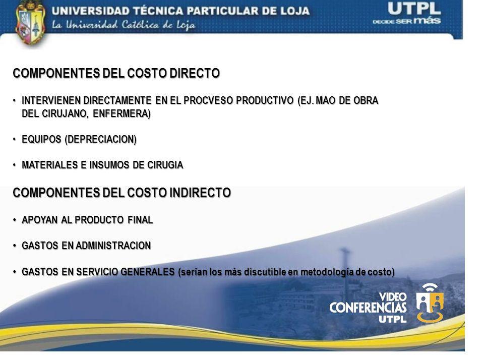 COMPONENTES DEL COSTO DIRECTO INTERVIENEN DIRECTAMENTE EN EL PROCVESO PRODUCTIVO (EJ. MAO DE OBRA DEL CIRUJANO, ENFERMERA) INTERVIENEN DIRECTAMENTE EN