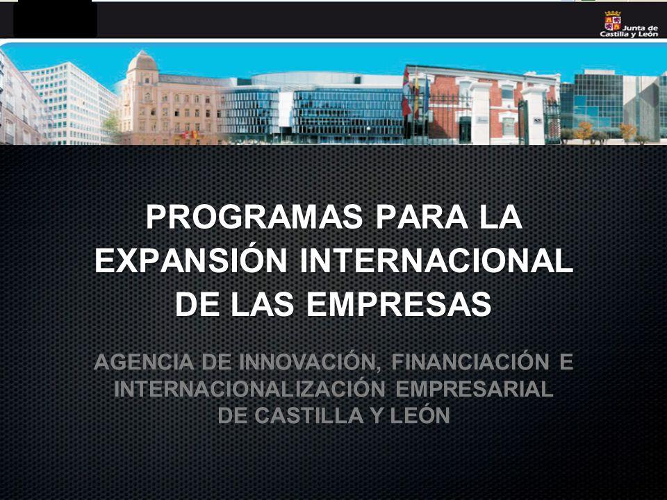 PROGRAMAS PARA LA EXPANSIÓN INTERNACIONAL DE LAS EMPRESAS AGENCIA DE INNOVACIÓN, FINANCIACIÓN E INTERNACIONALIZACIÓN EMPRESARIAL DE CASTILLA Y LEÓN