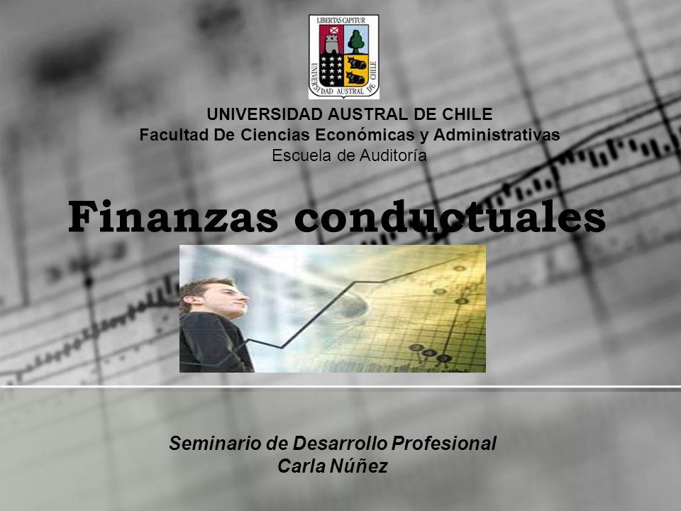 Finanzas conductuales Seminario de Desarrollo Profesional Carla Núñez UNIVERSIDAD AUSTRAL DE CHILE Facultad De Ciencias Económicas y Administrativas E