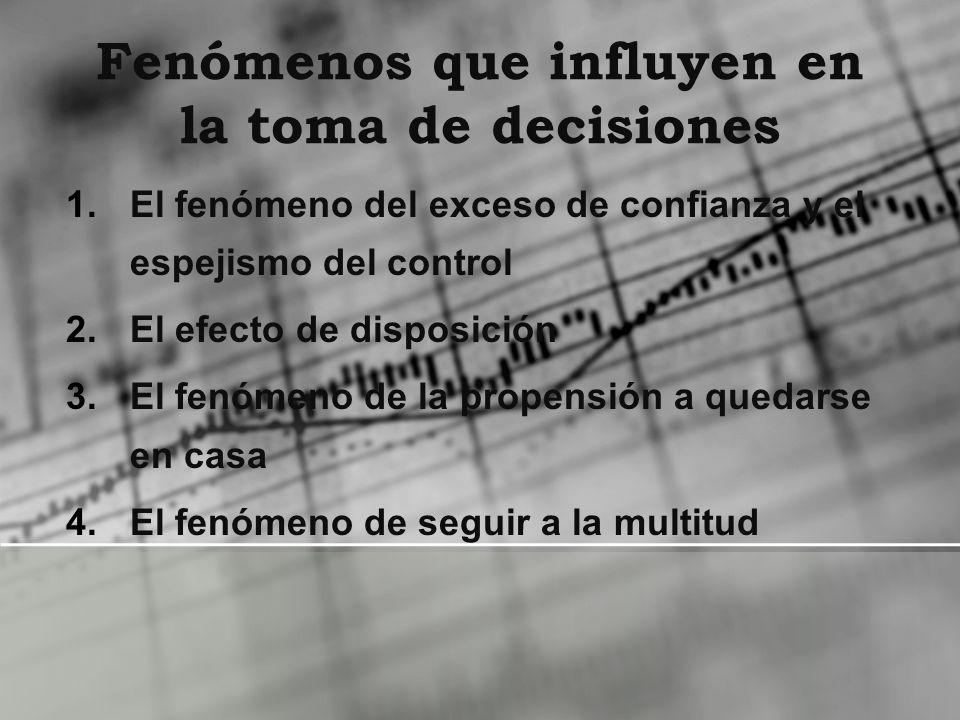 Fenómenos que influyen en la toma de decisiones 1.El fenómeno del exceso de confianza y el espejismo del control 2.El efecto de disposición 3.El fenóm
