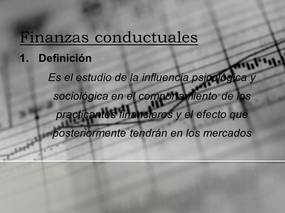 Finanzas conductuales 1.Definición Es el estudio de la influencia psicológica y sociológica en el comportamiento de los practicantes financieros y el