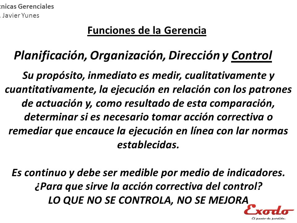 Técnicas Gerenciales Lic. Javier Yunes Funciones de la Gerencia Planificación, Organización, Dirección y Control Su propósito, inmediato es medir, cua