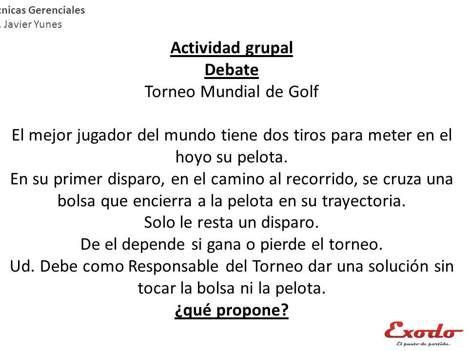 Técnicas Gerenciales Lic. Javier Yunes Actividad grupal Debate Torneo Mundial de Golf El mejor jugador del mundo tiene dos tiros para meter en el hoyo