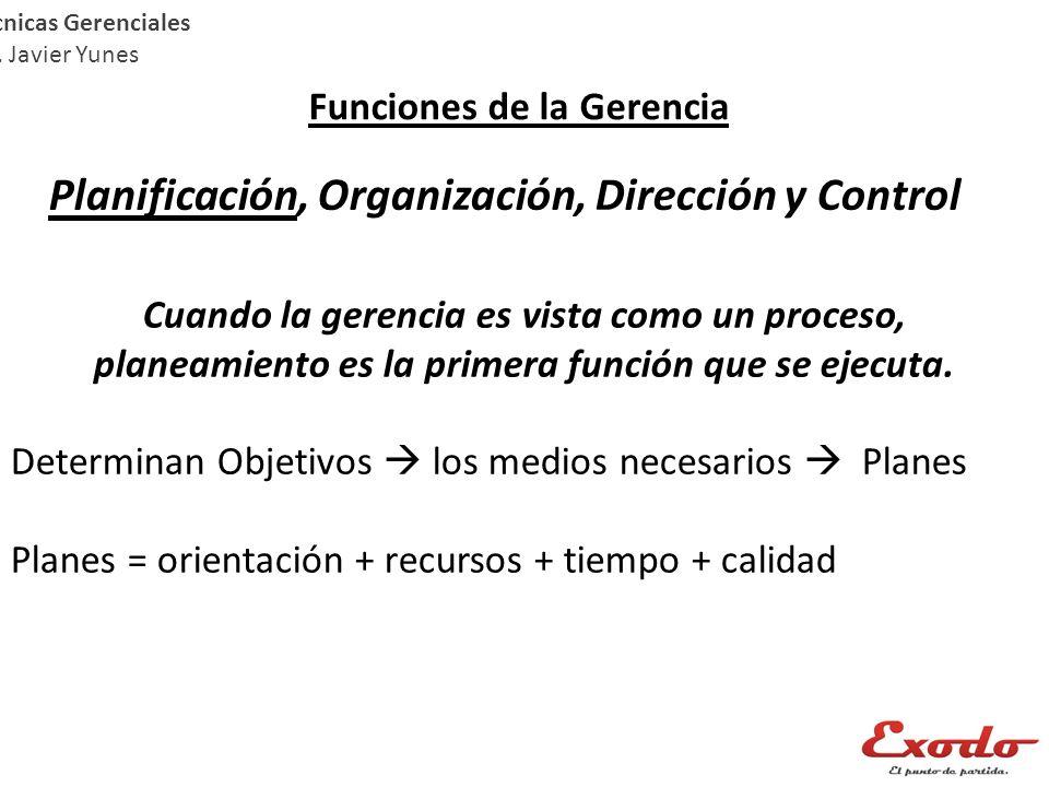 Técnicas Gerenciales Lic. Javier Yunes Funciones de la Gerencia Planificación, Organización, Dirección y Control Cuando la gerencia es vista como un p
