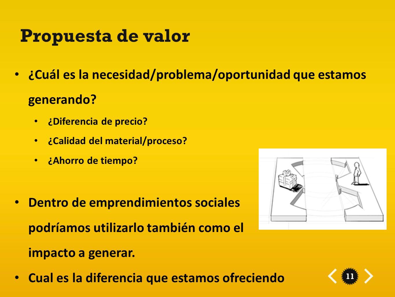 11 Propuesta de valor ¿Cuál es la necesidad/problema/oportunidad que estamos generando? ¿Diferencia de precio? ¿Calidad del material/proceso? ¿Ahorro