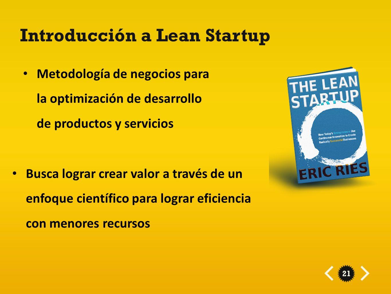 21 Introducción a Lean Startup Metodología de negocios para la optimización de desarrollo de productos y servicios Busca lograr crear valor a través d