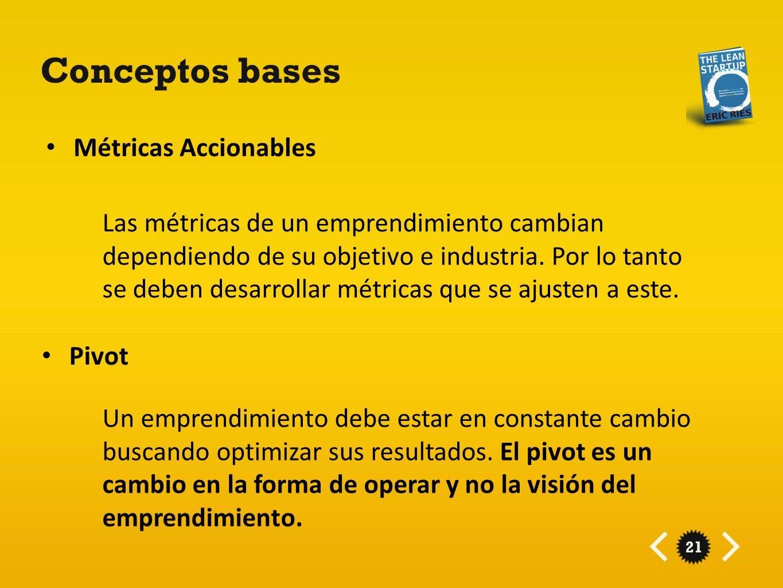 21 Conceptos bases Métricas Accionables Las métricas de un emprendimiento cambian dependiendo de su objetivo e industria. Por lo tanto se deben desarr