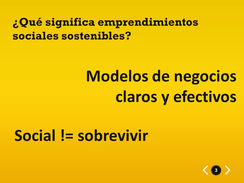 3 ¿Qué significa emprendimientos sociales sostenibles? Modelos de negocios claros y efectivos Social != sobrevivir