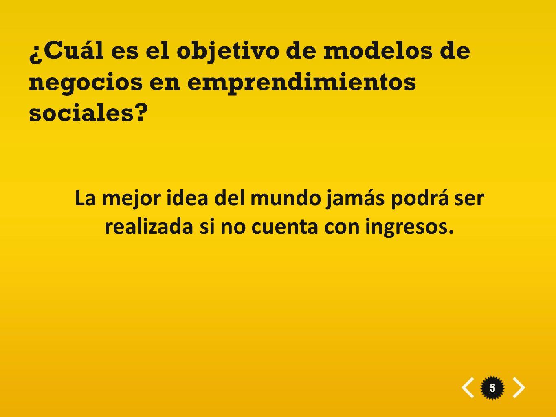 5 ¿Cuál es el objetivo de modelos de negocios en emprendimientos sociales? La mejor idea del mundo jamás podrá ser realizada si no cuenta con ingresos