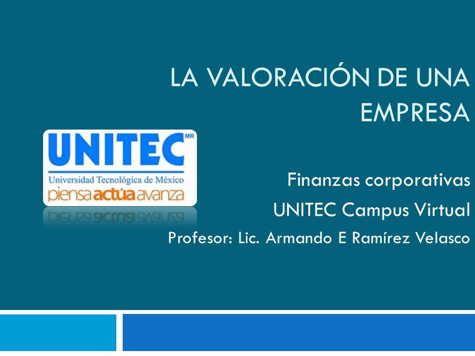 LA VALORACIÓN DE UNA EMPRESA Finanzas corporativas UNITEC Campus Virtual Profesor: Lic. Armando E Ramírez Velasco