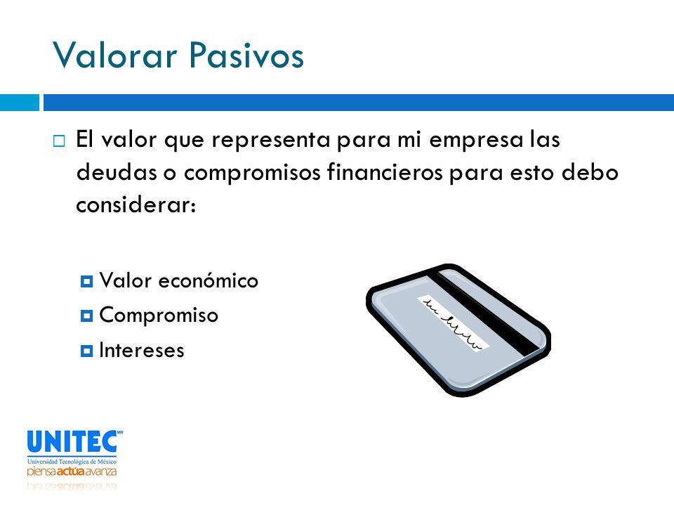 Valorar Pasivos El valor que representa para mi empresa las deudas o compromisos financieros para esto debo considerar: Valor económico Compromiso Int