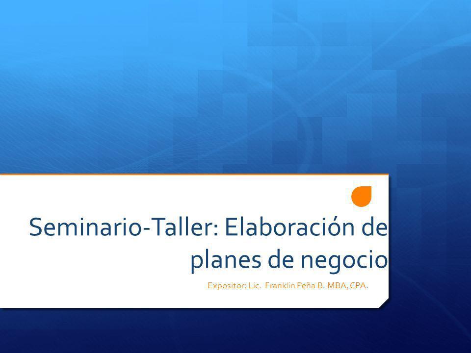 Seminario-Taller: Elaboración de planes de negocio Expositor: Lic. Franklin Peña B. MBA, CPA.