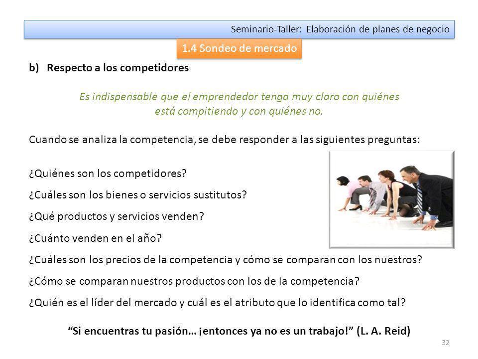 31 Seminario-Taller: Elaboración de planes de negocio 1.4 Sondeo de mercado Los emprendedores suelen tener muchas preguntas, cuyas respuestas no siempre están disponibles en las fuentes secundarias que existen en el mercado.
