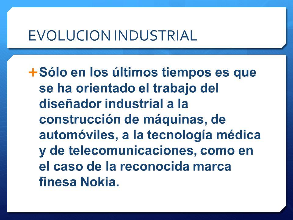 EVOLUCION INDUSTRIAL Sólo en los últimos tiempos es que se ha orientado el trabajo del diseñador industrial a la construcción de máquinas, de automóvi