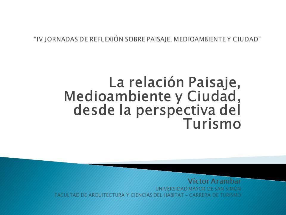 La relación Paisaje, Medioambiente y Ciudad, desde la perspectiva del Turismo Víctor Aranibar UNIVERSIDAD MAYOR DE SAN SIMÓN FACULTAD DE ARQUITECTURA