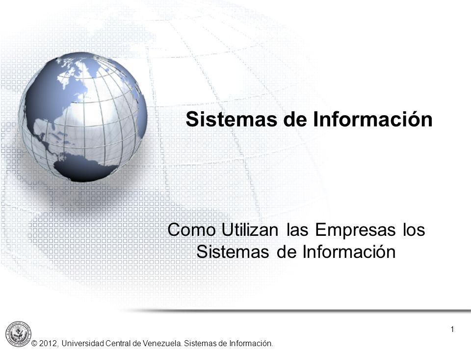 © 2012, Universidad Central de Venezuela. Sistemas de Información. Como Utilizan las Empresas los Sistemas de Información 1 Sistemas de Información UN