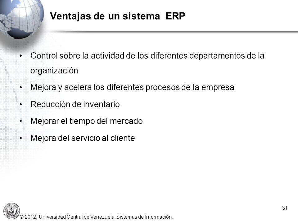 © 2012, Universidad Central de Venezuela. Sistemas de Información. Ventajas de un sistema ERP 31 Control sobre la actividad de los diferentes departam
