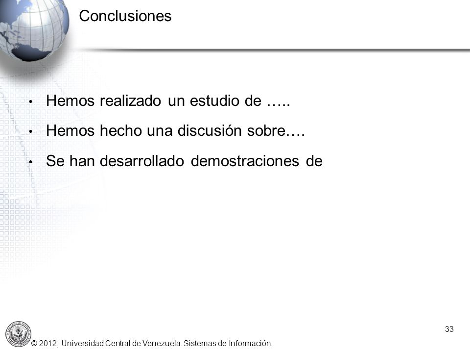 © 2012, Universidad Central de Venezuela. Sistemas de Información. Conclusiones 33 Hemos realizado un estudio de ….. Hemos hecho una discusión sobre….