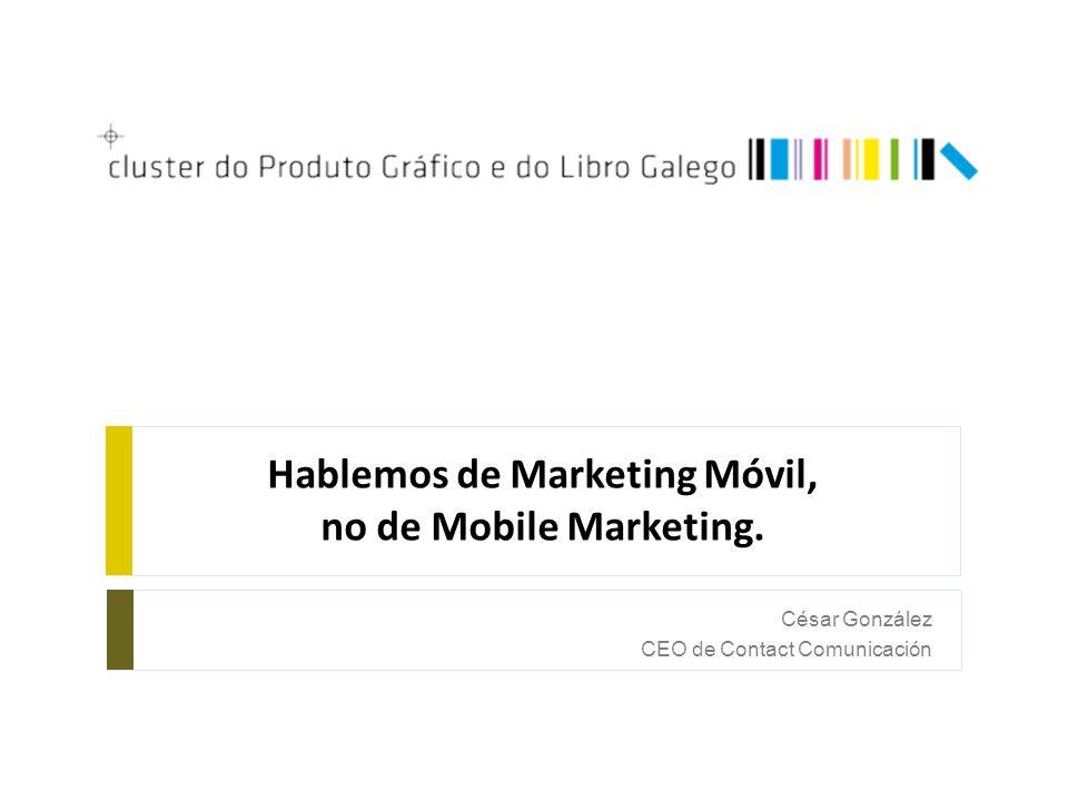 Hablemos de Marketing Móvil, no de Mobile Marketing. César González CEO de Contact Comunicación