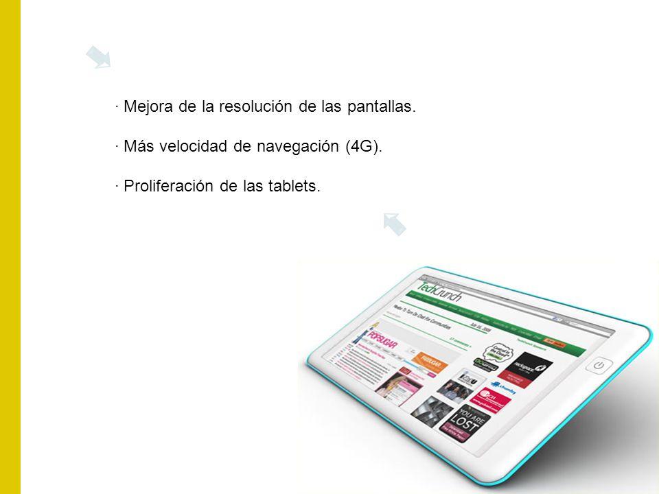 · Mejora de la resolución de las pantallas. · Más velocidad de navegación (4G). · Proliferación de las tablets.