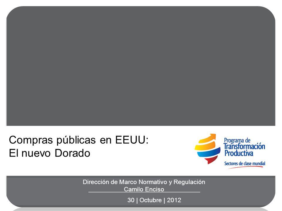 Dirección de Marco Normativo y Regulación Camilo Enciso 30 | Octubre | 2012 Compras públicas en EEUU: El nuevo Dorado