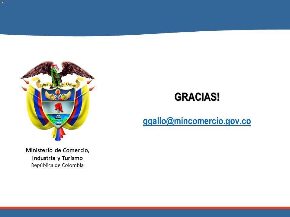 Ministerio de Comercio, Industria y Turismo República de Colombia GRACIAS! GRACIAS! ggallo@mincomercio.gov.co ggallo@mincomercio.gov.co